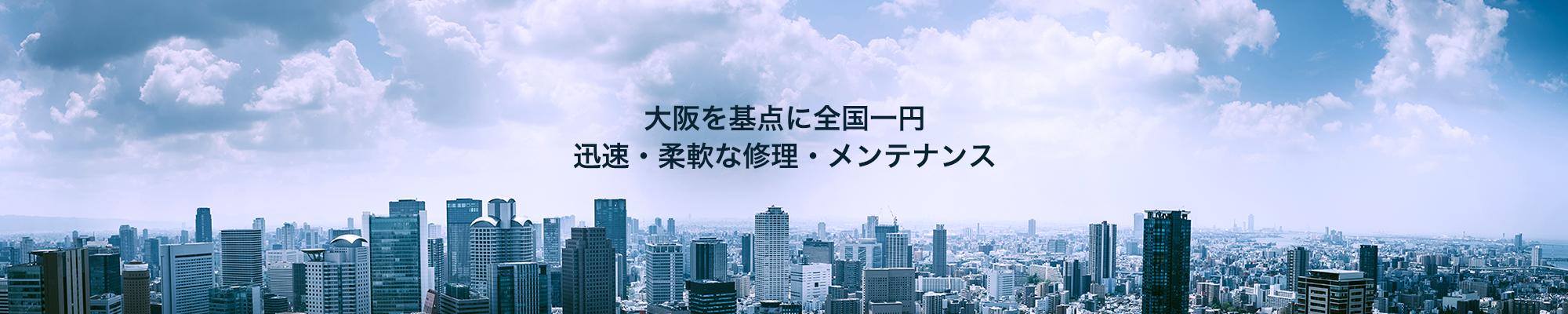 大阪を基点に全国一円、迅速、柔軟な修理・メンテナンス